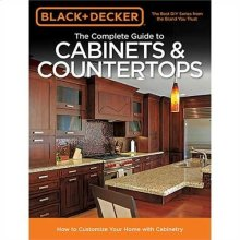 The Complete Guide to Cabinets & Countertops: How to Customize Your Home with Cabinetry