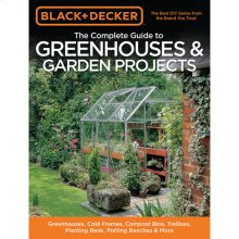 The Complete Guide to Greenhouses & Garden Projects: Greenhouses, Cold Frames, Compost Bins, Trellises, Planting Beds, Potting Benches & More